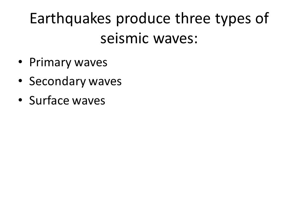 Earthquakes produce three types of seismic waves: Primary waves Secondary waves Surface waves