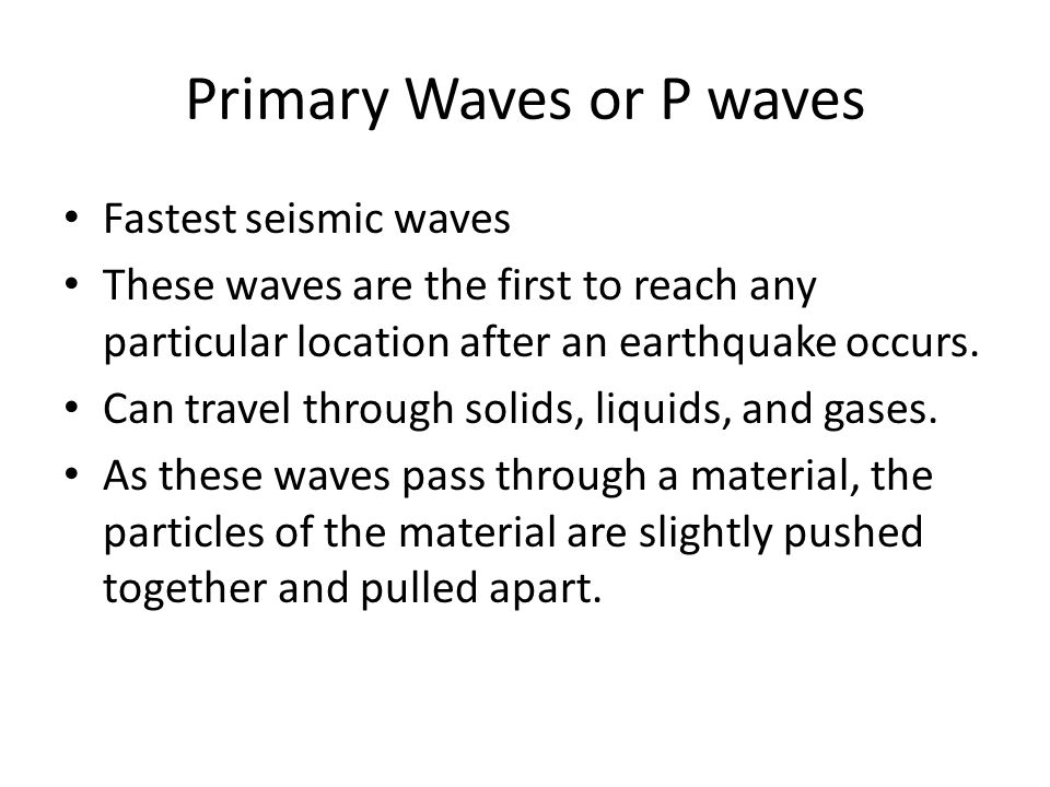 Primary Waves or P waves Fastest seismic waves These waves are the first to reach any particular location after an earthquake occurs. Can travel throu