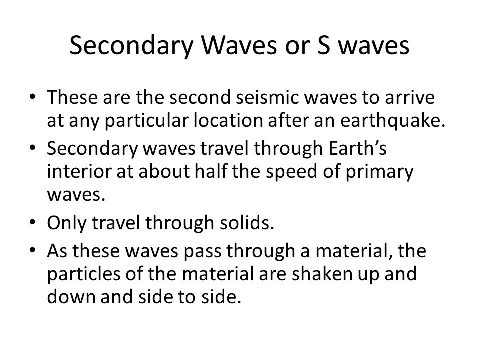 Secondary Waves or S waves These are the second seismic waves to arrive at any particular location after an earthquake. Secondary waves travel through
