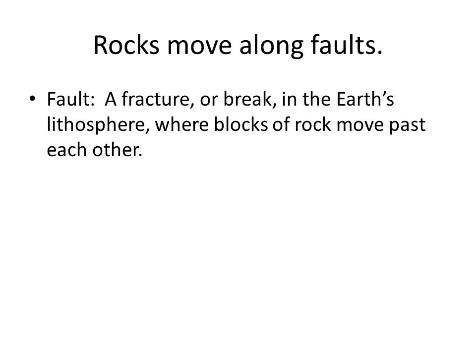 Rocks move along faults. Fault: A fracture, or break, in the Earth's lithosphere, where blocks of rock move past each other.