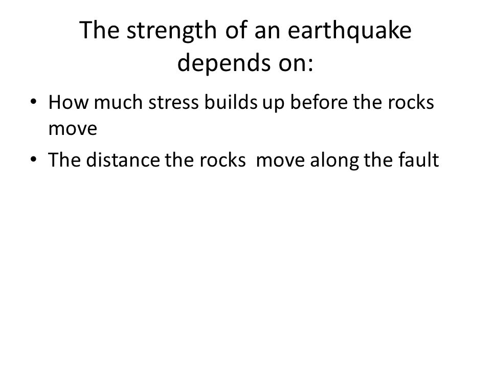The strength of an earthquake depends on: How much stress builds up before the rocks move The distance the rocks move along the fault