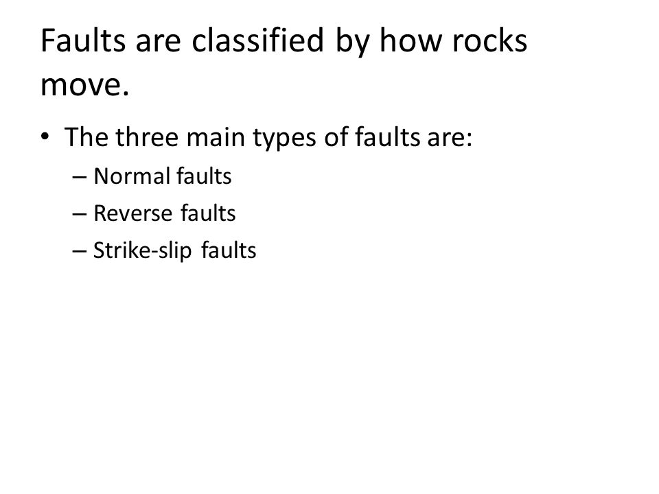 Faults are classified by how rocks move. The three main types of faults are: – Normal faults – Reverse faults – Strike-slip faults