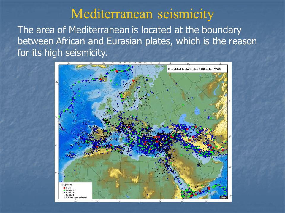 Mediterranean seismicity The area of Mediterranean is located at the boundary between African and Eurasian plates, which is the reason for its high seismicity.