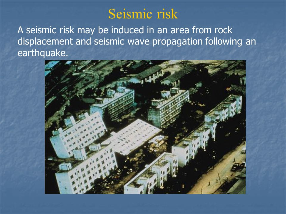 Seismic risk A seismic risk may be induced in an area from rock displacement and seismic wave propagation following an earthquake.