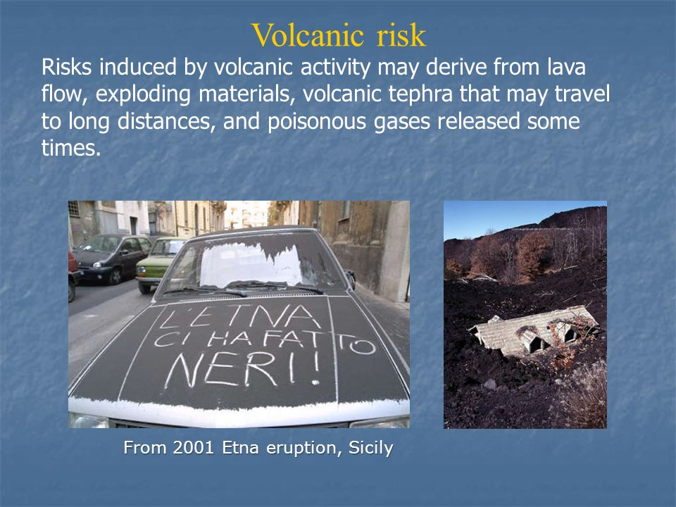Volcanic risk Risks induced by volcanic activity may derive from lava flow, exploding materials, volcanic tephra that may travel to long distances, and poisonous gases released some times.