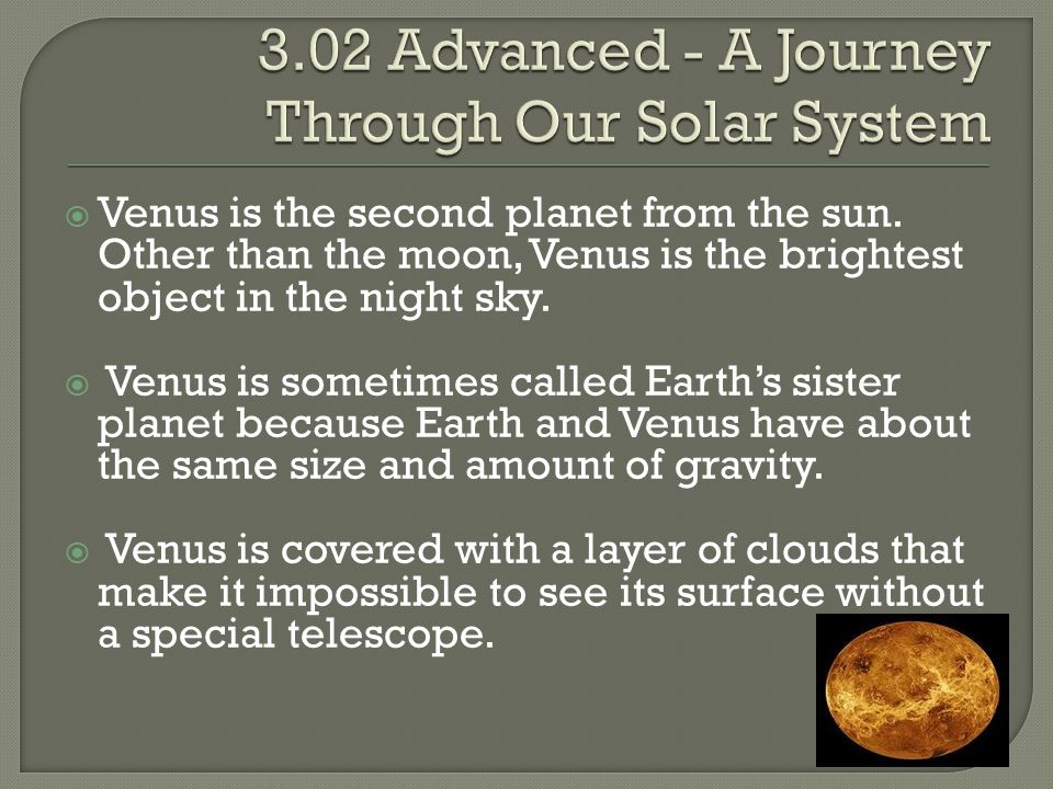  Venus is the second planet from the sun. Other than the moon, Venus is the brightest object in the night sky.  Venus is sometimes called Earth's si