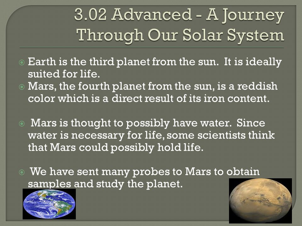  Earth is the third planet from the sun. It is ideally suited for life.  Mars, the fourth planet from the sun, is a reddish color which is a direct