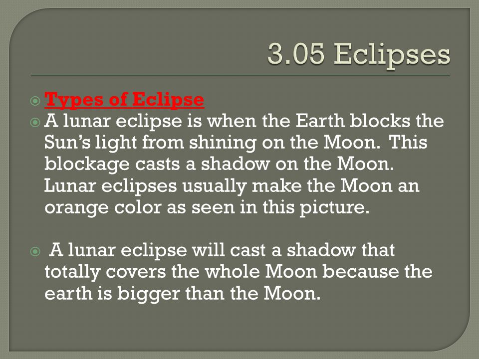  Types of Eclipse  A lunar eclipse is when the Earth blocks the Sun's light from shining on the Moon. This blockage casts a shadow on the Moon. Luna