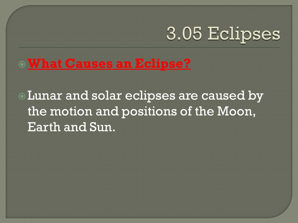  What Causes an Eclipse?  Lunar and solar eclipses are caused by the motion and positions of the Moon, Earth and Sun.