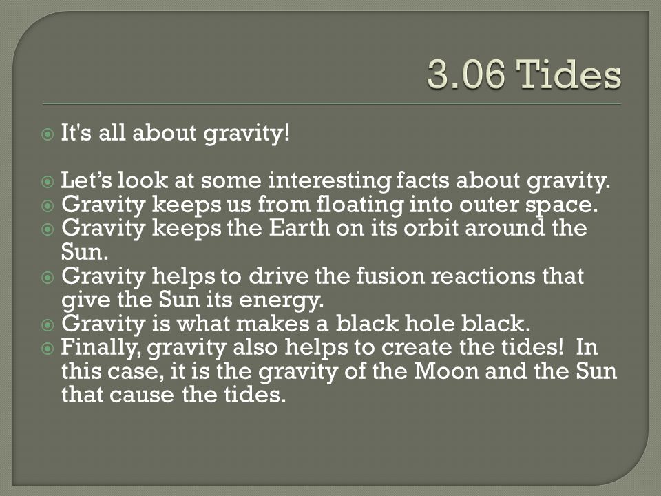  It's all about gravity!  Let's look at some interesting facts about gravity.  Gravity keeps us from floating into outer space.  Gravity keeps the