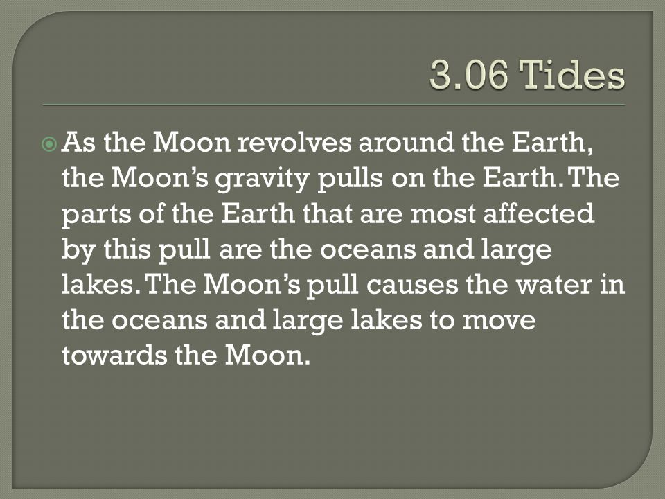  As the Moon revolves around the Earth, the Moon's gravity pulls on the Earth. The parts of the Earth that are most affected by this pull are the oce