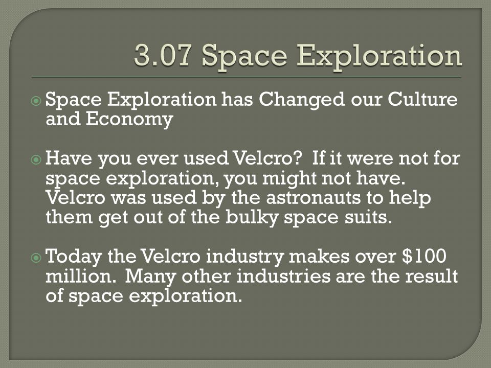  Space Exploration has Changed our Culture and Economy  Have you ever used Velcro? If it were not for space exploration, you might not have. Velcro