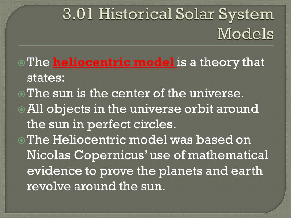  The heliocentric model is a theory that states:  The sun is the center of the universe.  All objects in the universe orbit around the sun in perfe
