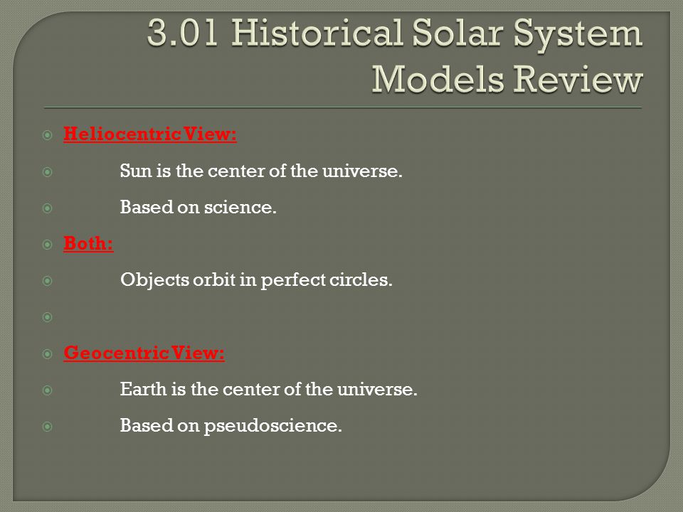  Heliocentric View:  Sun is the center of the universe.  Based on science.  Both:  Objects orbit in perfect circles.   Geocentric View:  Earth