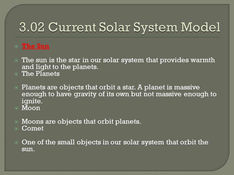  The Sun  The sun is the star in our solar system that provides warmth and light to the planets.  The Planets  Planets are objects that orbit a st
