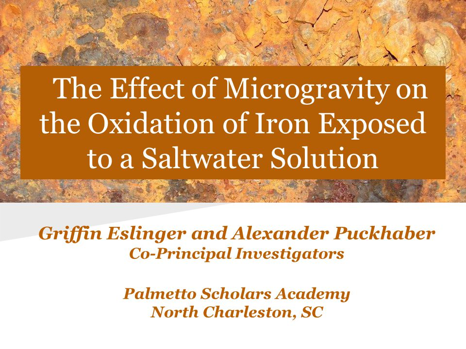 Description of Experiment Our experiment compared the structural integrity of an iron bar oxidized in the presence of saltwater in microgravity to an iron bar oxidized in the presence of saltwater on Earth.