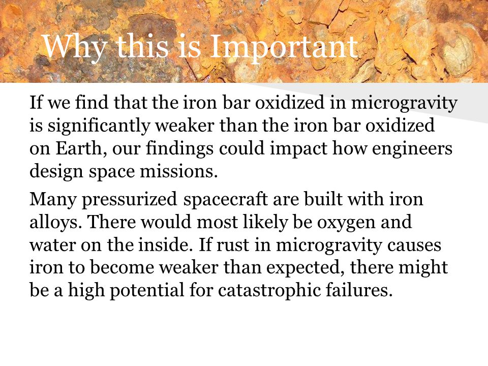 Why this is Important If we find that the iron bar oxidized in microgravity is significantly weaker than the iron bar oxidized on Earth, our findings