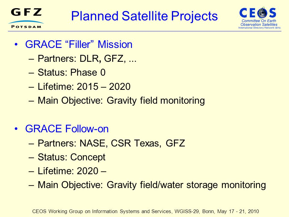 """Planned Satellite Projects GRACE """"Filler"""" Mission –Partners: DLR, GFZ,... –Status: Phase 0 –Lifetime: 2015 – 2020 –Main Objective: Gravity field monit"""