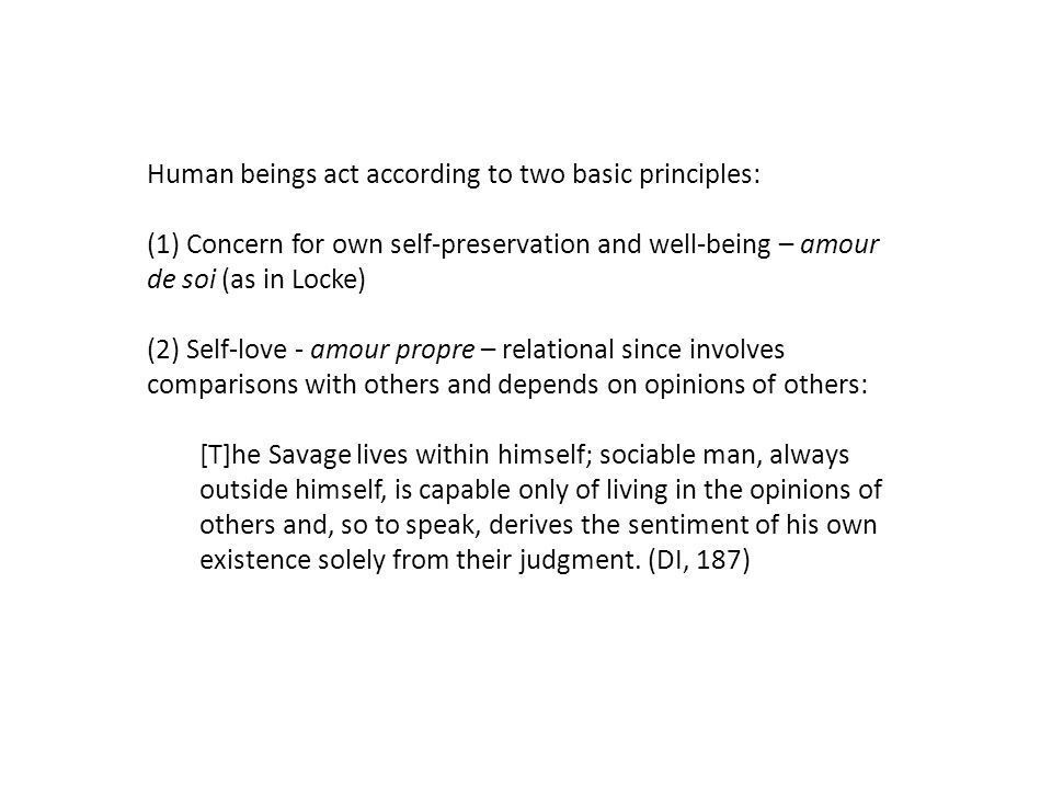 Human beings act according to two basic principles: (1) Concern for own self-preservation and well-being – amour de soi (as in Locke) (2) Self-love -