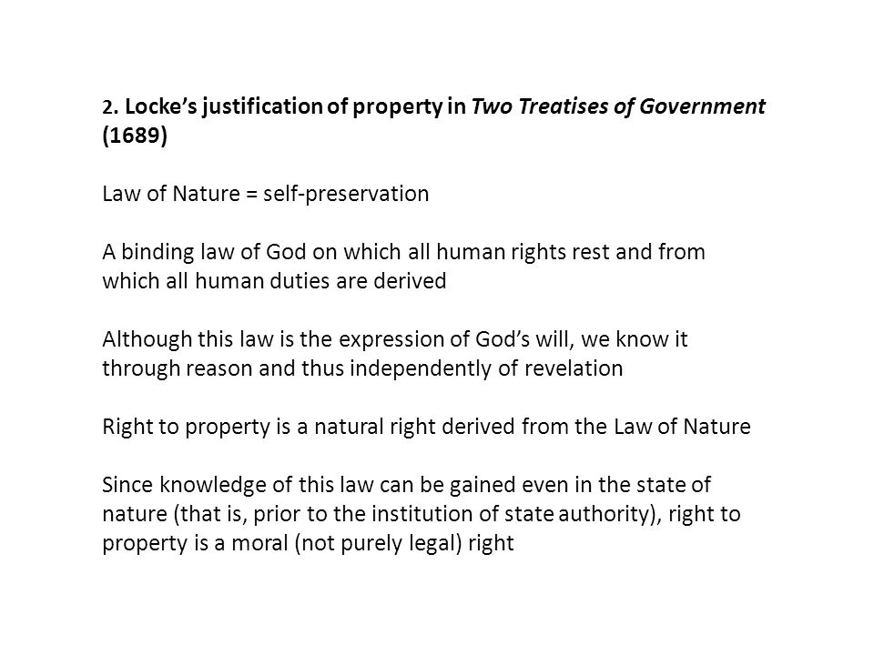 2. Locke's justification of property in Two Treatises of Government (1689) Law of Nature = self-preservation A binding law of God on which all human r