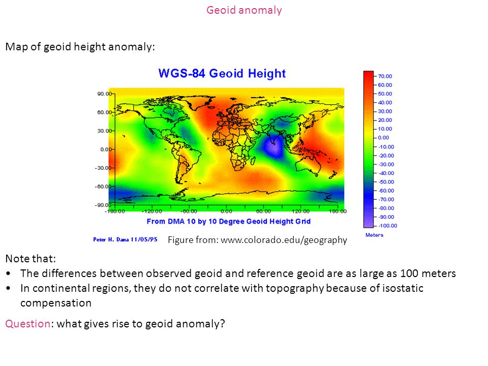 Geoid anomaly Map of geoid height anomaly: Note that: The differences between observed geoid and reference geoid are as large as 100 meters In contine