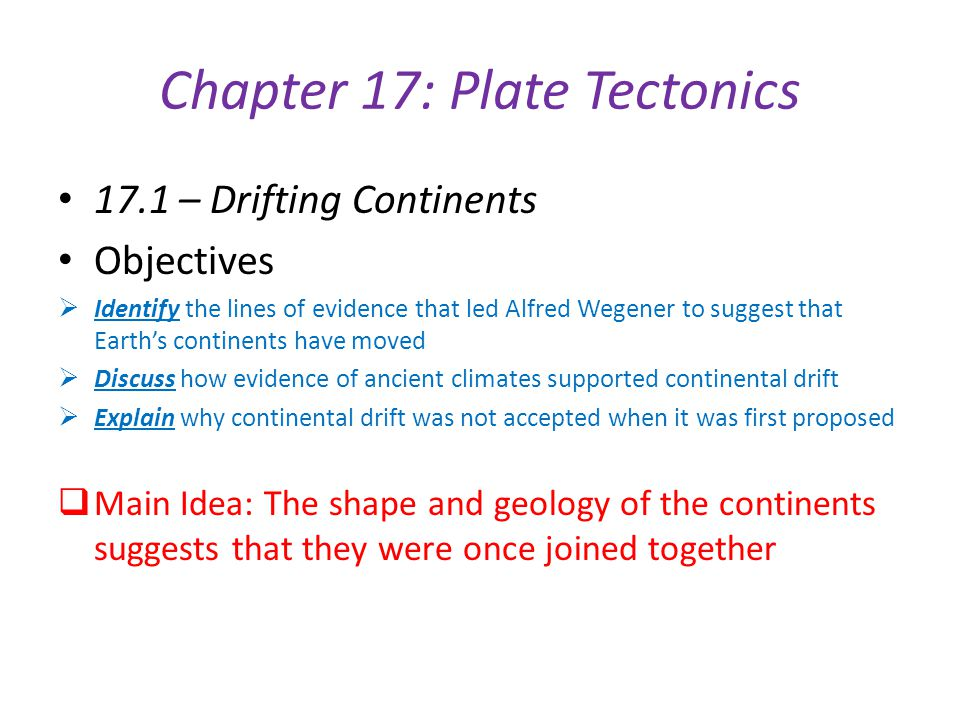 Chapter 17: Plate Tectonics 17.1 – Drifting Continents Objectives  Identify the lines of evidence that led Alfred Wegener to suggest that Earth's con