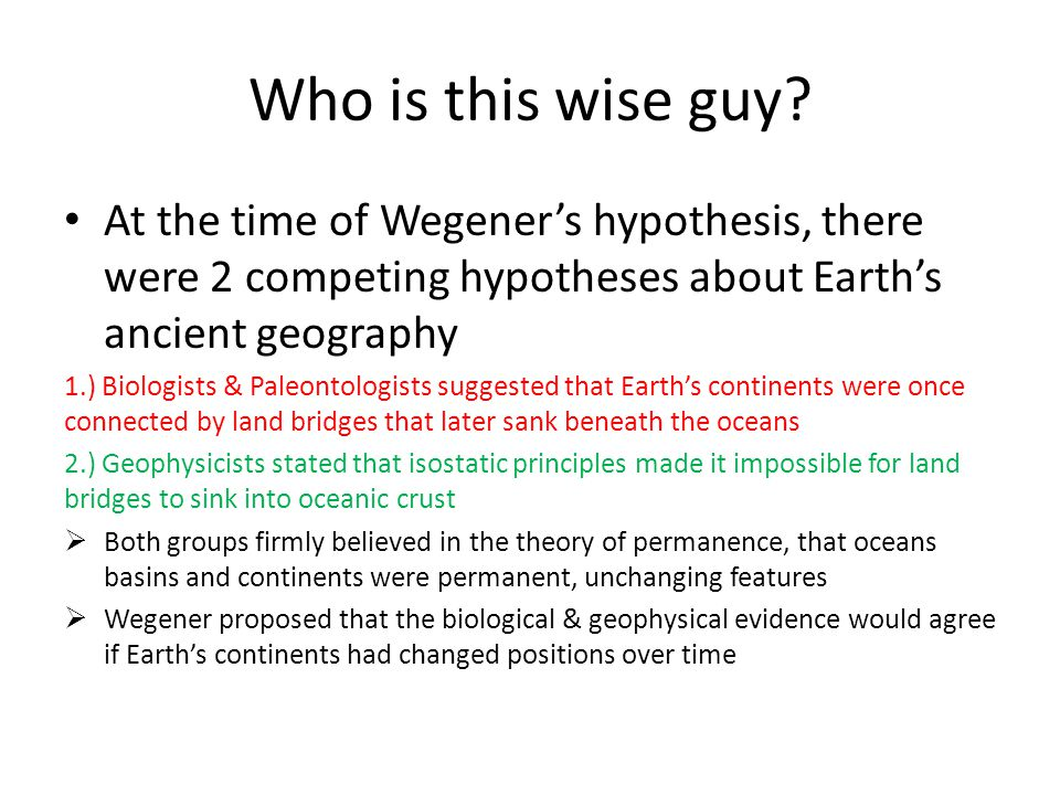Who is this wise guy? At the time of Wegener's hypothesis, there were 2 competing hypotheses about Earth's ancient geography 1.) Biologists & Paleonto