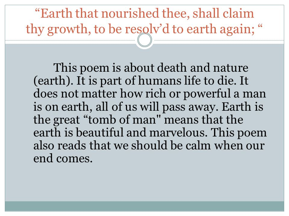 Earth that nourished thee, shall claim thy growth, to be resolv'd to earth again; This poem is about death and nature (earth).