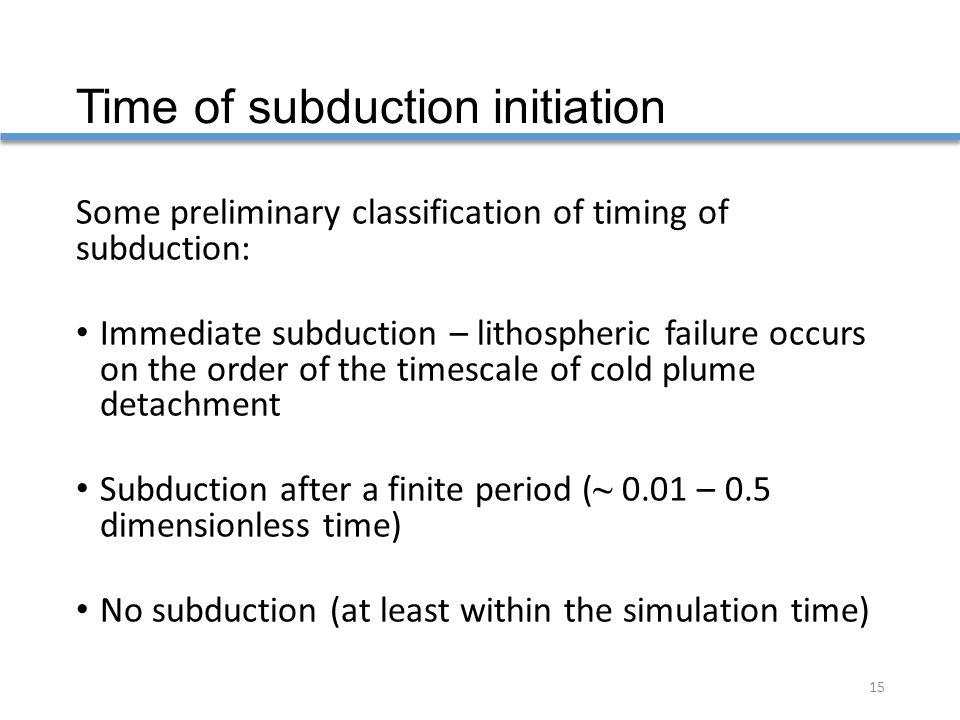 Time of subduction initiation Some preliminary classification of timing of subduction: Immediate subduction – lithospheric failure occurs on the order of the timescale of cold plume detachment Subduction after a finite period ( ~ 0.01 – 0.5 dimensionless time) No subduction (at least within the simulation time) 15
