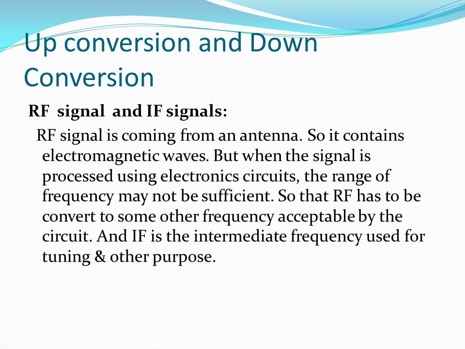 Up conversion and Down Conversion RF signal and IF signals: RF signal is coming from an antenna. So it contains electromagnetic waves. But when the si