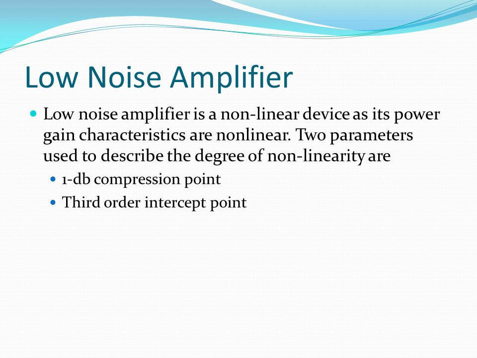 Low Noise Amplifier Low noise amplifier is a non-linear device as its power gain characteristics are nonlinear. Two parameters used to describe the de