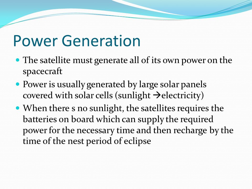 Power Generation The satellite must generate all of its own power on the spacecraft Power is usually generated by large solar panels covered with sola