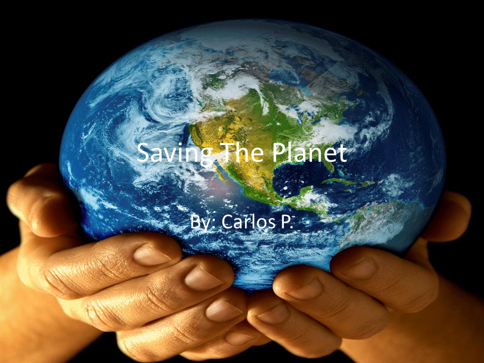 Saving The Planet By: Carlos P.