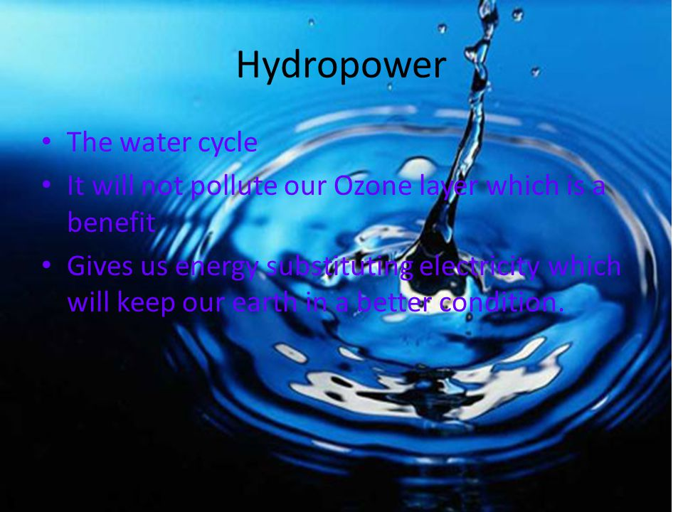 Hydropower The water cycle It will not pollute our Ozone layer which is a benefit Gives us energy substituting electricity which will keep our earth in a better condition.