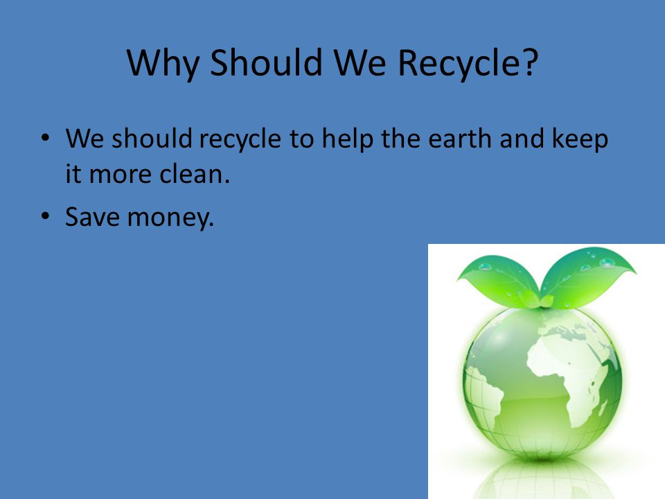 Why Should We Recycle We should recycle to help the earth and keep it more clean. Save money.