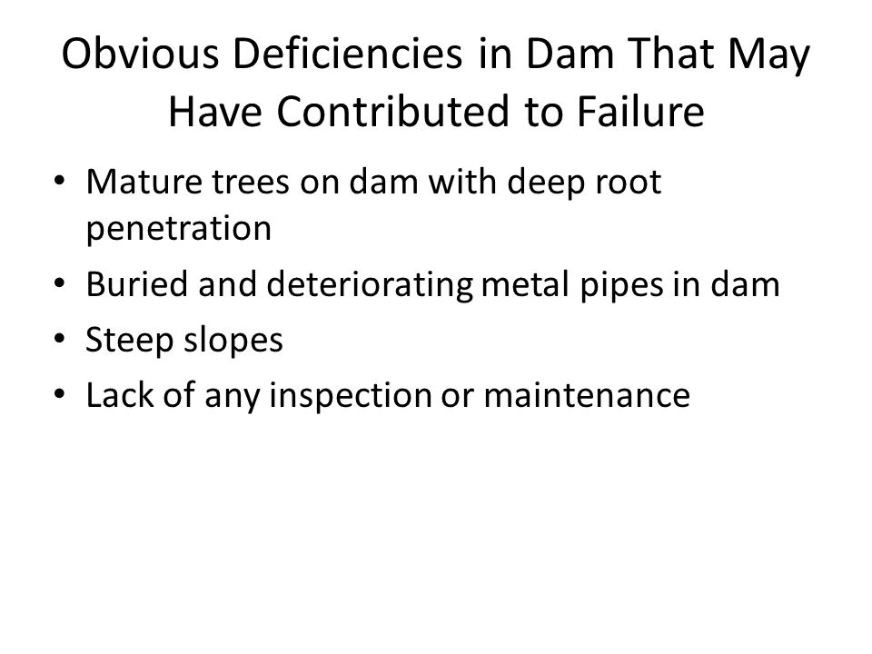 Obvious Deficiencies in Dam That May Have Contributed to Failure Mature trees on dam with deep root penetration Buried and deteriorating metal pipes i