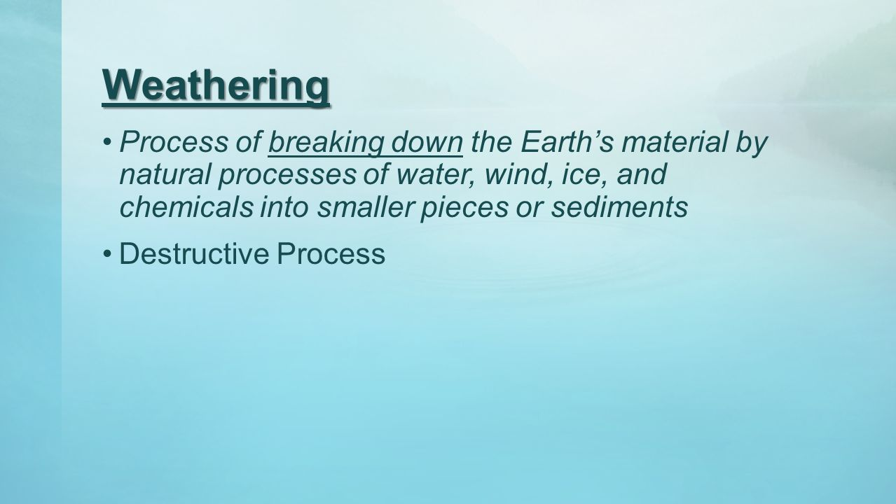 Weathering Process of breaking down the Earth's material by natural processes of water, wind, ice, and chemicals into smaller pieces or sediments Dest