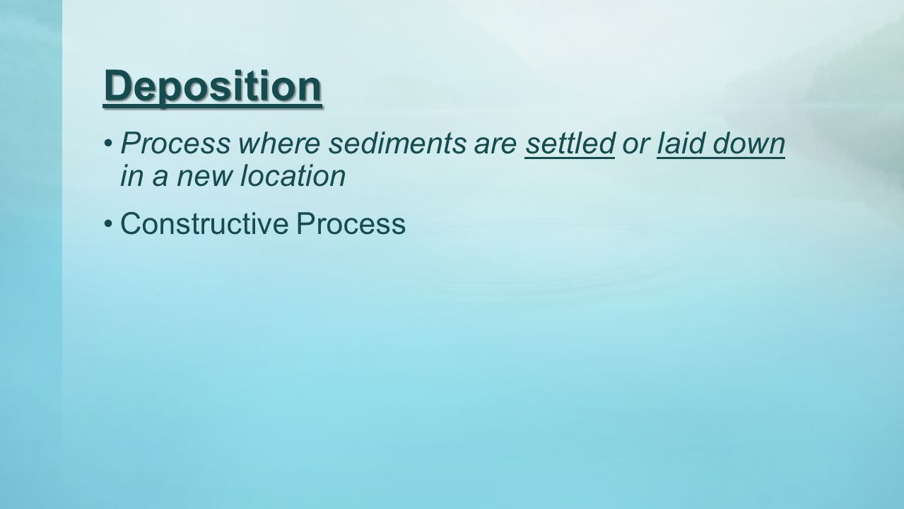 Deposition Process where sediments are settled or laid down in a new location Constructive Process