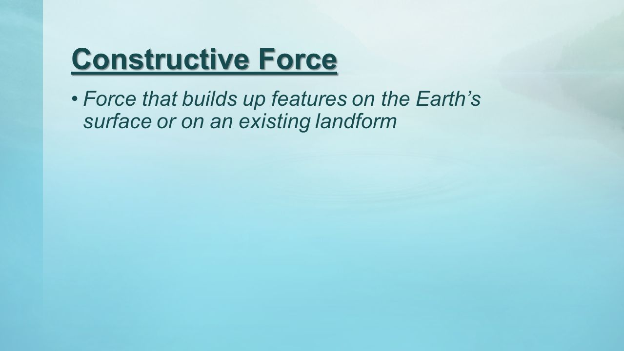 Constructive Force Force that builds up features on the Earth's surface or on an existing landform