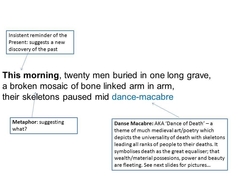 This morning, twenty men buried in one long grave, a broken mosaic of bone linked arm in arm, their skeletons paused mid dance-macabre Danse Macabre: