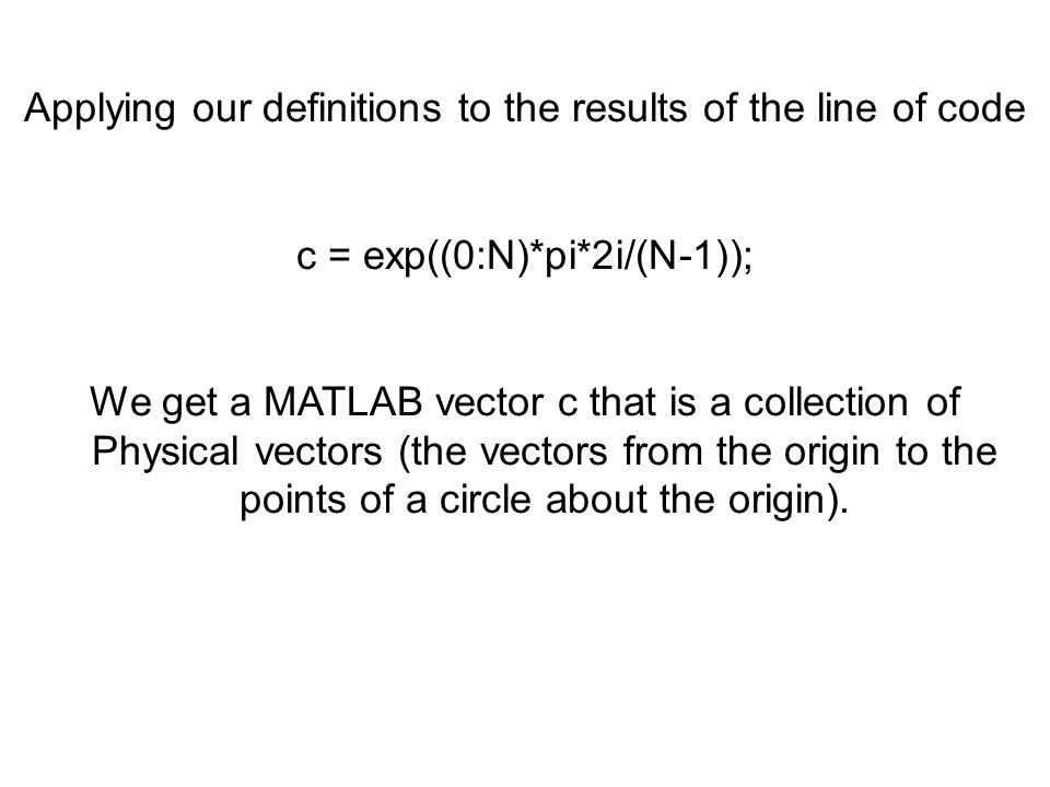 Applying our definitions to the results of the line of code c = exp((0:N)*pi*2i/(N-1)); We get a MATLAB vector c that is a collection of Physical vect
