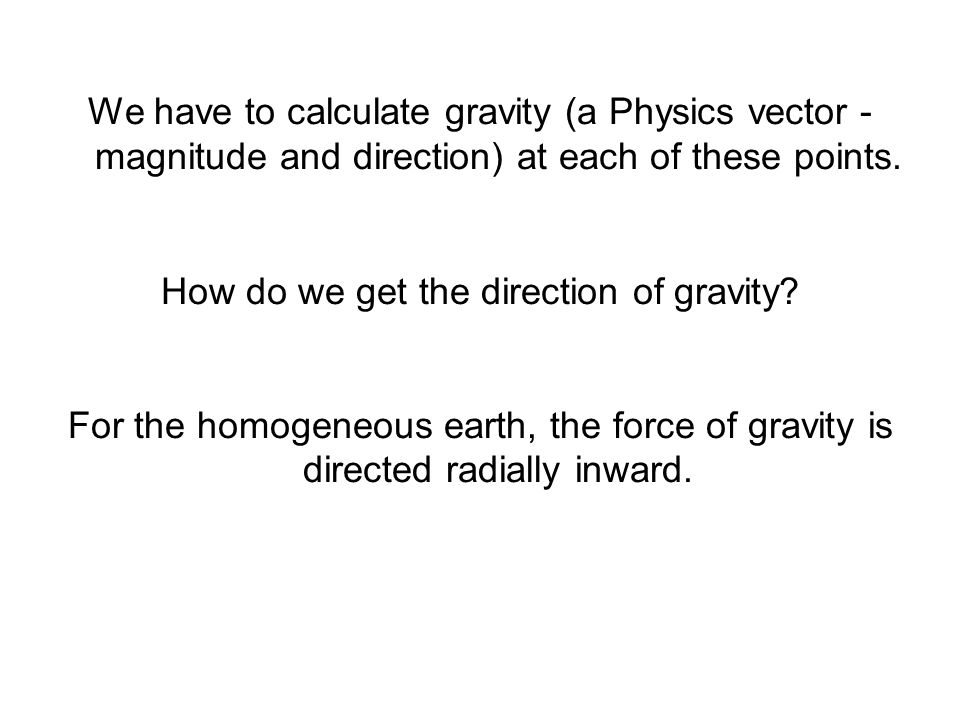 We have to calculate gravity (a Physics vector - magnitude and direction) at each of these points. How do we get the direction of gravity? For the hom
