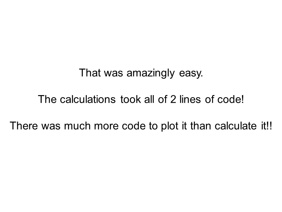 That was amazingly easy. The calculations took all of 2 lines of code! There was much more code to plot it than calculate it!!
