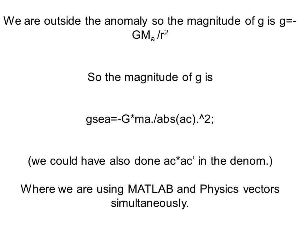 We are outside the anomaly so the magnitude of g is g=- GM a /r 2 So the magnitude of g is gsea=-G*ma./abs(ac).^2; (we could have also done ac*ac' in