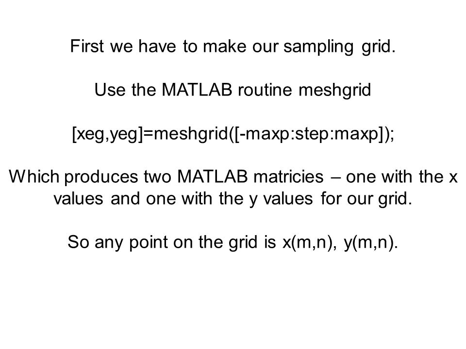 First we have to make our sampling grid. Use the MATLAB routine meshgrid [xeg,yeg]=meshgrid([-maxp:step:maxp]); Which produces two MATLAB matricies –