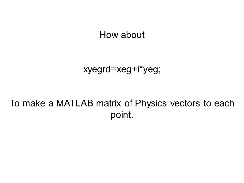 How about xyegrd=xeg+i*yeg; To make a MATLAB matrix of Physics vectors to each point.