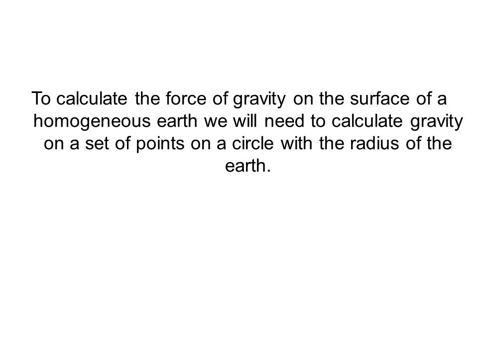 To calculate the force of gravity on the surface of a homogeneous earth we will need to calculate gravity on a set of points on a circle with the radi