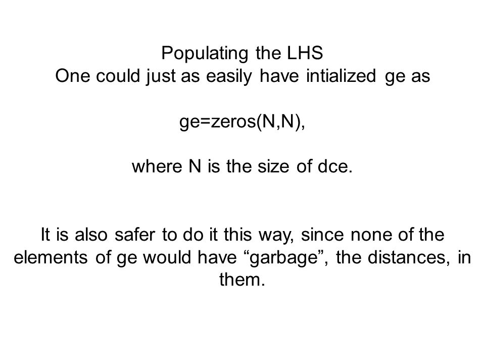 Populating the LHS One could just as easily have intialized ge as ge=zeros(N,N), where N is the size of dce. It is also safer to do it this way, since