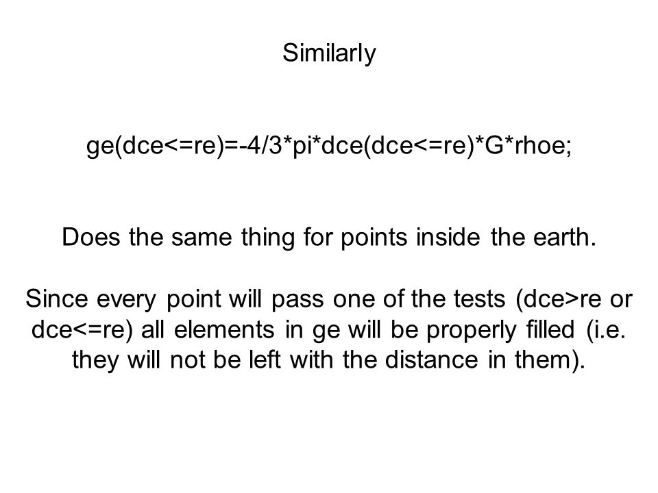 Similarly ge(dce<=re)=-4/3*pi*dce(dce<=re)*G*rhoe; Does the same thing for points inside the earth. Since every point will pass one of the tests (dce>
