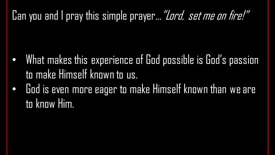 Can you and I pray this simple prayer… Lord, set me on fire! What makes this experience of God possible is God's passion to make Himself known to us.